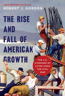 The Rise and Fall of American Growth: The U.S. Standard of Living Since the Civil War (Princeton Economic History of the Western World) Cover Image
