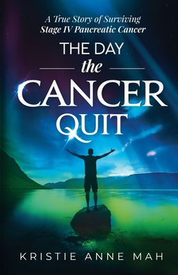 The Day the Cancer Quit: A True Story of Surviving Stage IV Pancreatic Cancer Cover Image