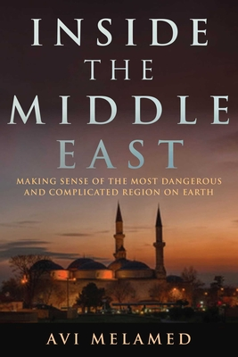 Inside the Middle East: Making Sense of the Most Dangerous and Complicated Region on Earth Cover Image