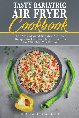 Tasty Bariatric Air Fryer Cookbook: Easy, Effortless and Healthy Air Fryer Recipes for a Successful Long-Term Weight Loss Maintenance Cover Image