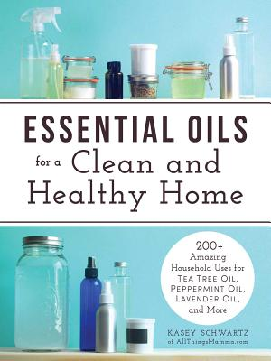Essential Oils for a Clean and Healthy Home: 200+ Amazing Household Uses for Tea Tree Oil, Peppermint Oil, Lavender Oil, and More Cover Image