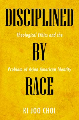 Disciplined by Race: Theological Ethics and the Problem of Asian American Identity Cover Image