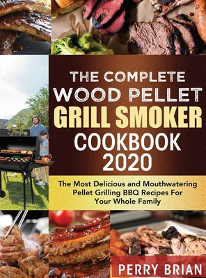 The Complete Wood Pellet Grill Smoker Cookbook 2020: The Most Delicious and Mouthwatering Pellet Grilling BBQ Recipes For Your Whole Family Cover Image