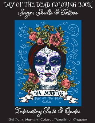 Day of the Dead Coloring Book: : Sugar Skulls & Tattoos; Bonus: Day of the Dead Interesting Facts & Quotes: Adults & Older Children; Use markers, gel Cover Image