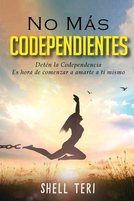 No más Codependientes (Spanish Edition): Detén la Codependencia Es hora de comenzar a amarte a ti mismo Cover Image