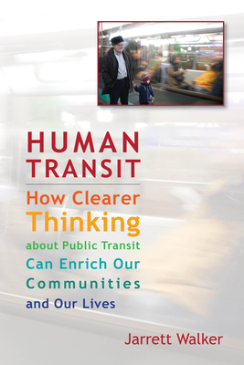 Human Transit: How Clearer Thinking about Public Transit Can Enrich Our Communities and Our Lives Cover Image