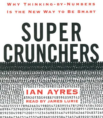 Super Crunchers: Why Thinking-by-Numbers Is the New Way to Be Smart Cover Image