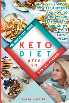 Keto Diet After 50 The Simple Keto Guide For Men And Women Over 50 Easy Recipes With Food Lists All About Low Carb Lifestyle And How T Brookline Booksmith