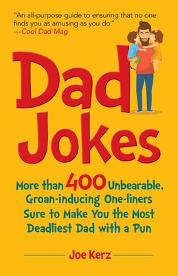 Dad Jokes: More Than 400 Unbearable, Groan-Inducing One-Liners Sure to Make You the Deadliest Dad With a Pun Cover Image