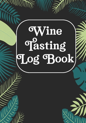 Wine Tasting Log Book: Wine Tasting Notebook & Pairing Guide, Wine Tasting Log Tasting Sheets, Winery Tour Tracker Perfect for Wine Lovers an Cover Image