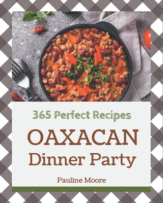 365 Perfect Oaxacan Dinner Party Recipes: The Best Oaxacan Dinner Party Cookbook on Earth Cover Image