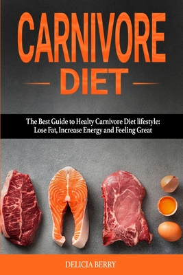 Carnivore Diet: The Best Guide to Healty Carnivore Diet Lifestyle: Lose Fat, Increase Energy and Feeling Great. Cover Image
