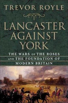 Lancaster Against York: The Wars of the Roses and the Foundation of Modern Britain Cover Image