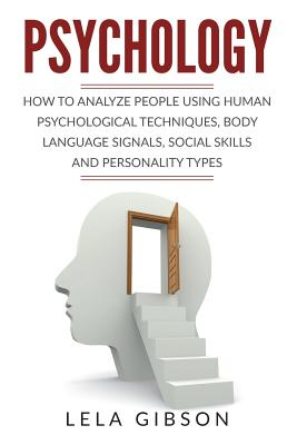 Psychology: How To Analyze People Using Human Psychological Techniques, Body Language Signals, Social Skills And Personality Types Cover Image
