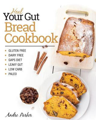 Heal Your Gut, Bread Cookbook: Gluten Free, Dairy Free, GAPS Diet, Leaky Gut, Low Carb, Paleo Cover Image