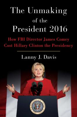 The Unmaking of the President 2016: How FBI Director James Comey Cost Hillary Clinton the Presidency Cover Image