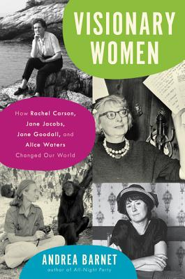Visionary Women: How Rachel Carson, Jane Jacobs, Jane Goodall, and Alice Waters Changed Our World Cover Image