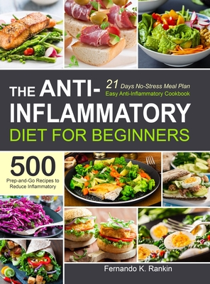 The Anti-Inflammatory Diet for Beginners: Easy Anti-Inflammatory Cookbook with A 21 Days No-Stress Meal Plan and 500 Prep-and-Go Recipes to Reduce Inf Cover Image