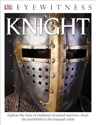 DK Eyewitness Books: Knight: Explore the Lives of Medieval Mounted Warriors from the Battlefield to the Banqu Cover Image