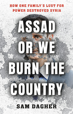 Assad or We Burn the Country: How One Family's Lust for Power Destroyed Syria Cover Image