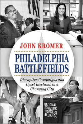 Philadelphia Battlefields: Disruptive Campaigns and Upset Elections in a Changing City Cover Image