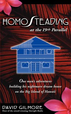 Homosteading at the 19th Parallel: One Man's Adventures Building His Nightmare Dream House on the Big Island of Hawaii Cover Image