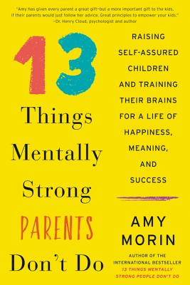 13 Things Mentally Strong Parents Don't Do: Raising Self-Assured Children and Training Their Brains for a Life of Happiness, Meaning, and Success Cover Image