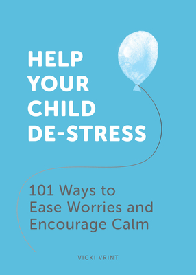 Help Your Child De-Stress: 101 Ways to Ease Worries and Encourage Calm Cover Image