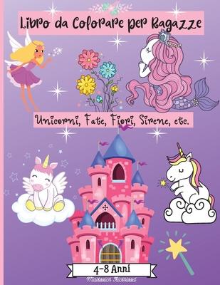 Libro da Colorare Ragazze età 4-8 anni: Incredibili pagine da colorare per ragazze di età 2-4 4-6 6-8 con disegni carini come sirene, unicorni, fiori, Cover Image
