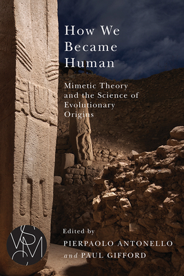 How We Became Human: Mimetic Theory and the Science of Evolutionary Origins (Studies in Violence, Mimesis & Culture) Cover Image