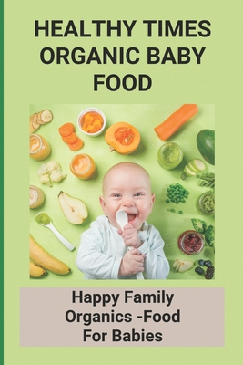 Healthy Times Organic Baby Food: Happy Family Organics -Food For Babies: Baby Food Recipes Cover Image