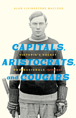 Capitals, Aristocrats, and Cougars: Victoria's Hockey Professionals, 1911-1926 Cover Image