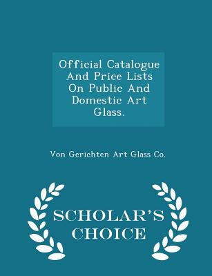 Official Catalogue and Price Lists on Public and Domestic Art Glass. - Scholar's Choice Edition Cover Image