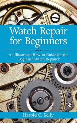 Watch Repair for Beginners: An Illustrated How-To Guide for the Beginner Watch Repairer Cover Image
