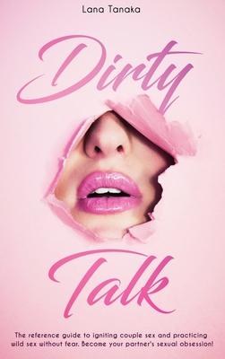 Dirty Talk: The Reference Guide to Igniting Couple sex and Practicing Wild Sex Without Fear. Become Your Partner's Sexual Obsessio Cover Image