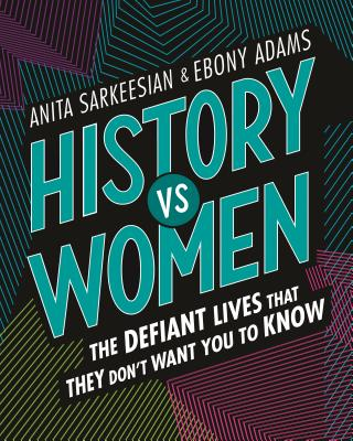 History vs Women: The Defiant Lives that They Don't Want You to Know by Anita Sarkeesian & Ebony Adams