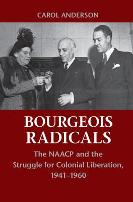 Bourgeois Radicals: The NAACP and the Struggle for Colonial Liberation, 1941-1960 Cover Image
