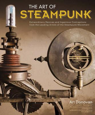 The Art of Steampunk: Extraordinary Devices and Ingenious Contraptions from the Leading Artists of the Steampunk Movement Cover Image