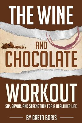 The Wine and Chocolate Workout: Sip, Savor, and Strengthen for a Healthier Life Cover Image