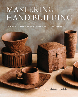 Mastering Hand Building: Techniques, Tips, and Tricks for Slabs, Coils, and More (Mastering Ceramics) Cover Image