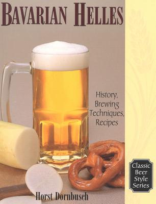 Bavarian Helles: History, Brewing Techniques, Recipes (Classic Beer Style #17) Cover Image