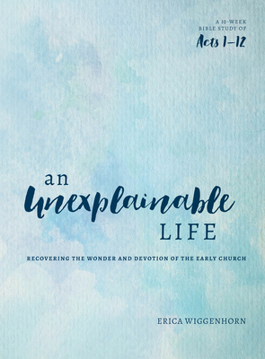 An Unexplainable Life: Recovering the Wonder and Devotion of the Early Church (Acts 1-12) Cover Image