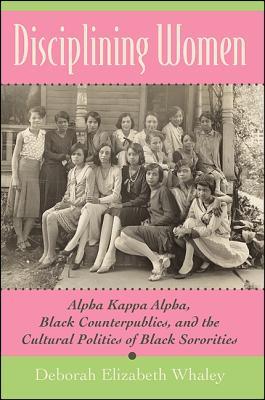 Disciplining Women: Alpha Kappa Alpha, Black Counterpublics, and the Cultural Politics of Black Sororities Cover Image