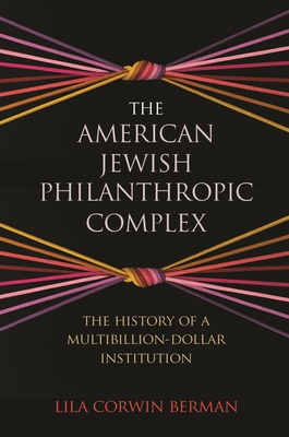 The American Jewish Philanthropic Complex: The History of a Multibillion-Dollar Institution Cover Image