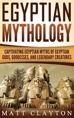 Egyptian Mythology: Captivating Egyptian Myths of Egyptian Gods, Goddesses, and Legendary Creatures Cover Image