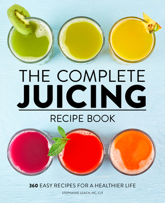 The Complete Juicing Recipe Book: 360 Easy Recipes for a Healthier Life Cover Image