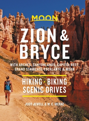 Moon Zion & Bryce: With Arches, Canyonlands, Capitol Reef, Grand Staircase-Escalante & Moab: Hiking, Biking, Scenic Drives (Travel Guide) Cover Image