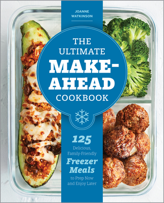 The Ultimate Make-Ahead Cookbook: 125 Delicious, Family-Friendly Freezer Meals to Prep Now and Enjoy Later Cover Image