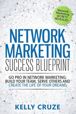 Network Marketing Success Blueprint: Go Pro in Network Marketing: Build Your Team, Serve Others and Create the Life of Your Dreams Cover Image