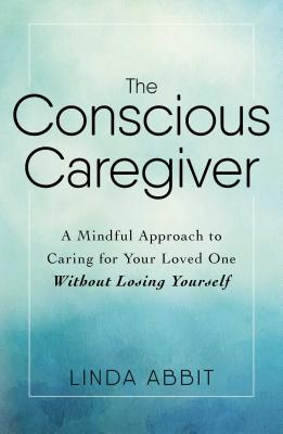The Conscious Caregiver: A Mindful Approach to Caring for Your Loved One Without Losing Yourself Cover Image